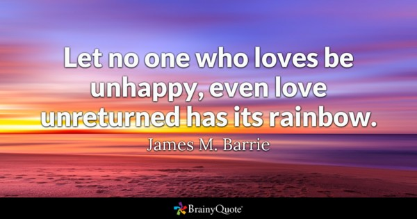 Let No One Who Loves Be Unhappy Even Love Unreturned Has Its Rainbow