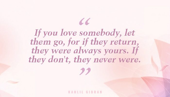 The Real Test Of Love Is In Letting It Go And Then Watch It Coming Back Kahlil Gi N