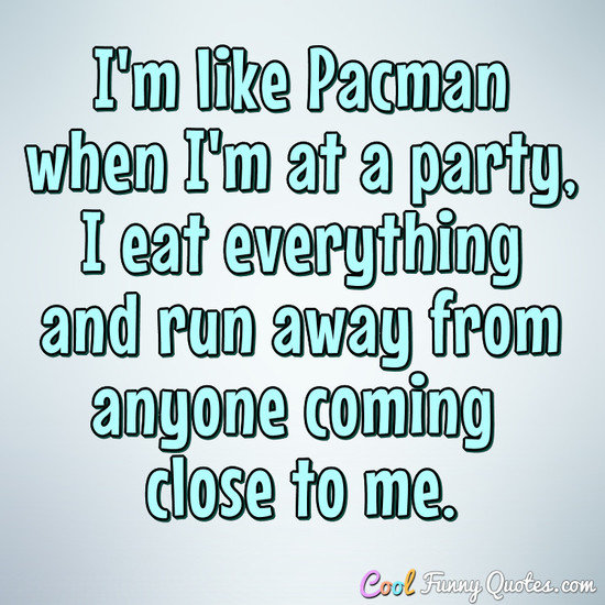 Im Like Pacman When Im At A Party I Eat Everything And Run Away From Anyone Coming Close To Me