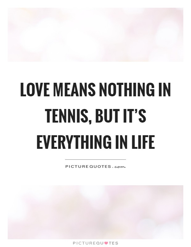 Love Means Nothing In But Its Everything In Life Picture Quote