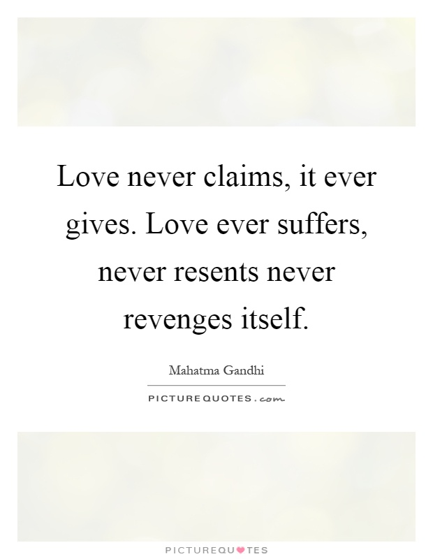 Love Never Claims It Ever Gives Love Ever Suffers Never Resents Never Revenges Share Mahatma Gandhi Quotes