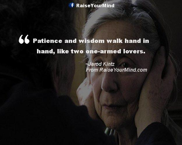 Patience And Wisdom Walk Hand In Hand Like Two One Armed Lovers Love Quotes