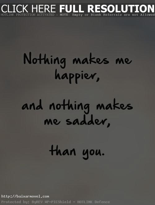 Love Quotes That Make You Cry Fascinating Nothing Makes Me Happier And Nothing Makes Me Sadder