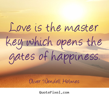 Oliver Wendell Holmes Picture Quotes Love Is The Master Key Which Opens The Gates Of
