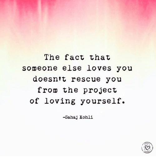 The Fact That Someone Else Loves You Doesnt Rescue You From The Project Of Loving Yourself