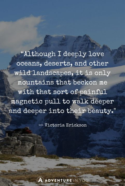 Although I Deeply Love Oceans Deserts And Other Wild Landscapes It Is Only Mountains That Beckon Me With That Sort Of Painful Magnetic Pull To Walk