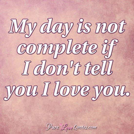 My Day Is Not Complete If I Dont Tell You I Love You