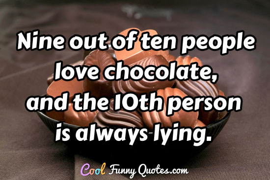 Nine Out Of Ten People Love Chocolate And The Th Person Is Always Lying