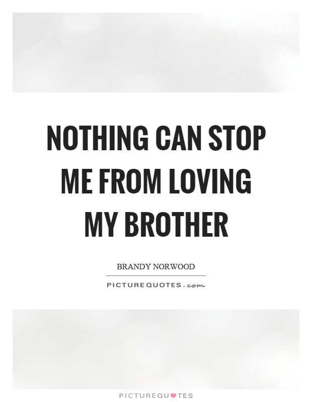 Nothing Can Stop Me From Loving My Brother Picture Quote