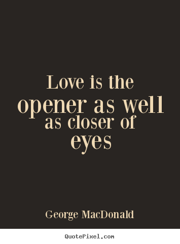 Love Is The Opener As Well As Closer Of Eyes George Macdonald Love Quotes