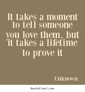 Quotes About Love It Takes A Moment To Tell Someone You Love Them But