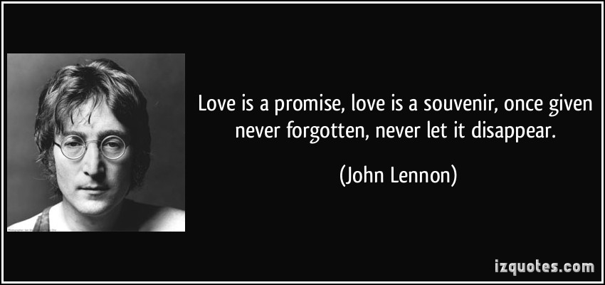 Love Is A Promise Love Is A Souvenir Once Given Never Forgotten Never More John Lennon Quotes