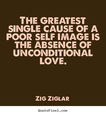 Quotes About Love The Greatest Single Cause Of A Poor Self Image Is The Absence
