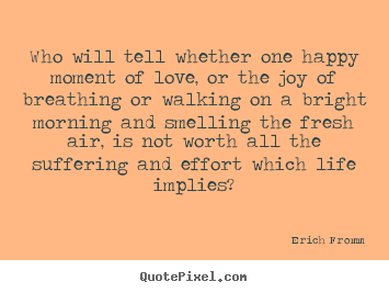Erich Fromm Picture Quotes Who Will Tell Whether One Happy Moment Of Love Or