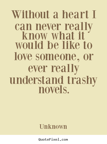 Love Quotes Without A Heart I Can Never Really Know What It Would