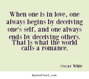 Oscar Wilde Picture Quotes When One Is In Love One Always Begins By Deceiving