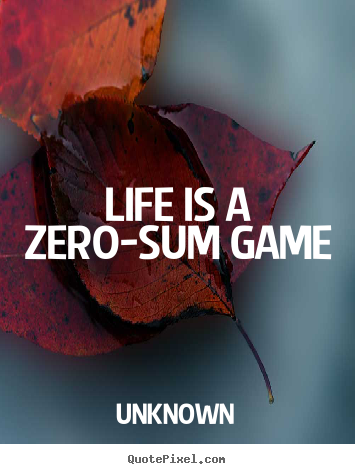 Life Is A Zero Sum Game Unknown Popular Life Quotes