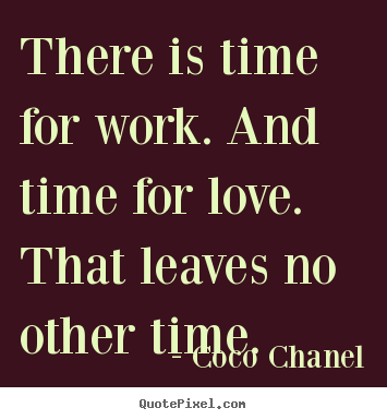 There Is Time For Work And Time For Love That Leaves No Other Time
