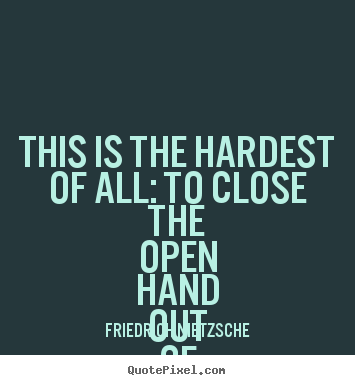 This Is The Hardest Of All To Close The Open Hand Friedrich Nietzsche Make Personalized Picture Quotes About Love