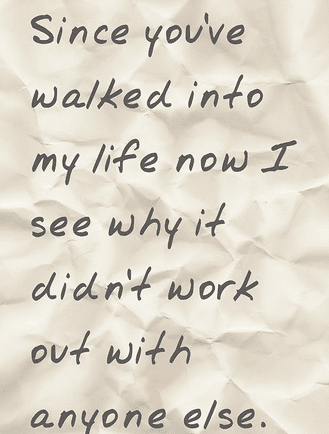 Since Youve Walked Into My Life Now I See Why It Didnt Work Out With Anyone Else Reason Love Quotes For Him