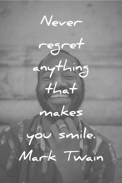 Smile Quotes Never Regret Anything That Makes You Smile Mark Twain Wisdom Quotes