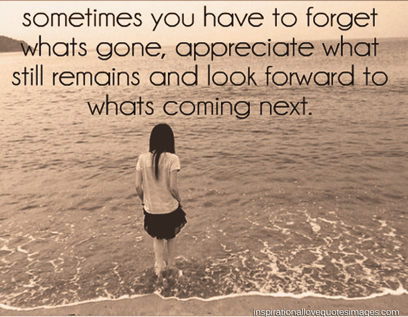 Sometimes Encouraging Love Quotes You Have To Forget Whats Gone Appreciate Still Remain Look Forward