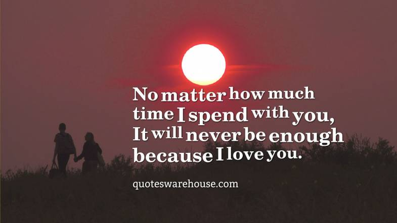 No Matter How Much Time I Spend With You It Will Never Be Enough Because Rate This Quote