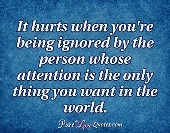 It Hurts When Youre Being Ignored By The Person Whose Attention Is The Only