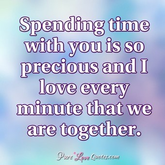 Spending Time With You Is So Precious And I Love Every Minute That We Are Together