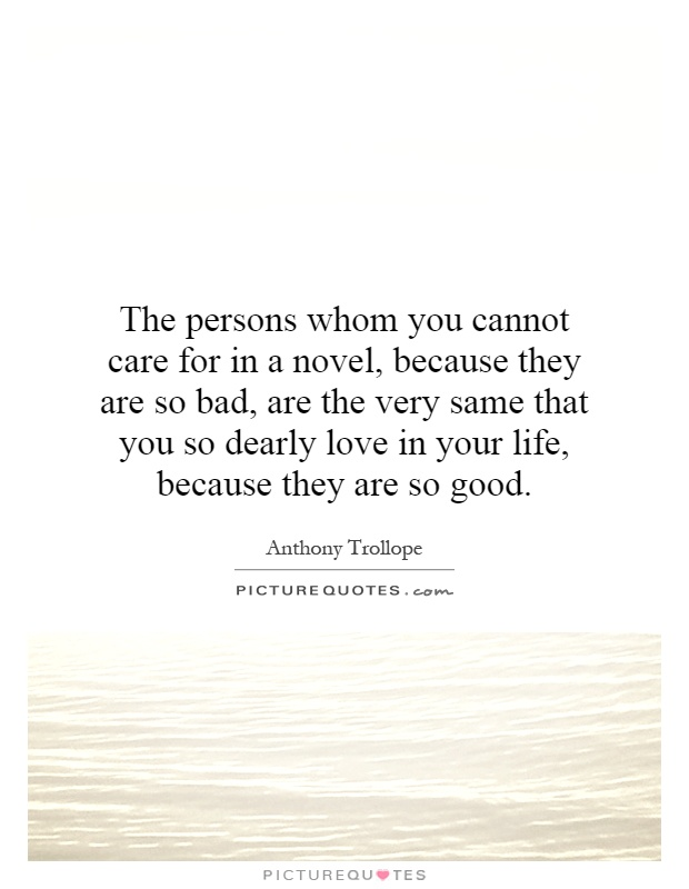 The Persons Whom You Cannot Care For In A Novel Because They Are So Bad Are The Very Same That You So Dearly Love In Your Life Because They Are So Good