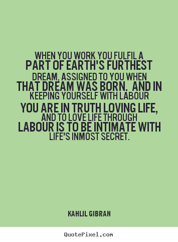Life Quotes When You Work You Fulfil A Part Of Earths Furthest Dream