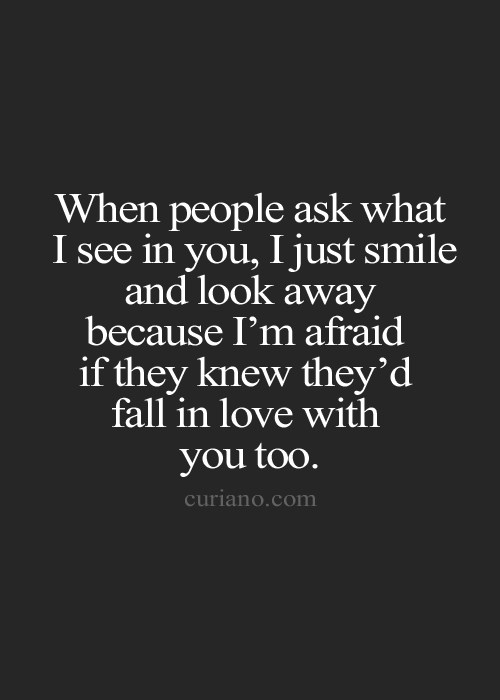 When People Ask What I See In You I Just Smile And Look Away Because Im Afraid If They Knew Theyd Fall In Love With You Too Unknown Author