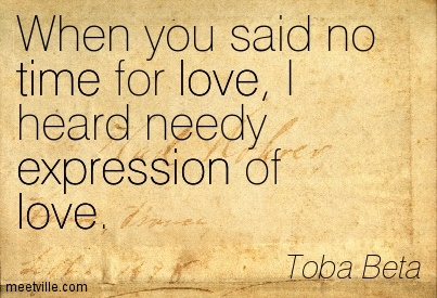 When You Said No Time For Love I Heard Needy Expression Of Love