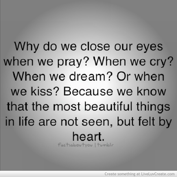 Why Do We Close Our Eyes When We Pray Wen We Cry When We Dream Or When We Kiss Because We Know That The Most Beautiful Things In Life Are Not Seenbut