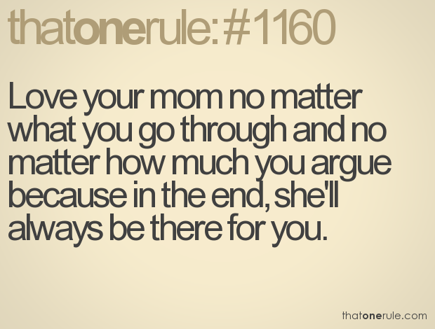 Love Your Mom No Matter What You Go Through And No Matter How Much You Argue Because In The End Shell Always Be There For You