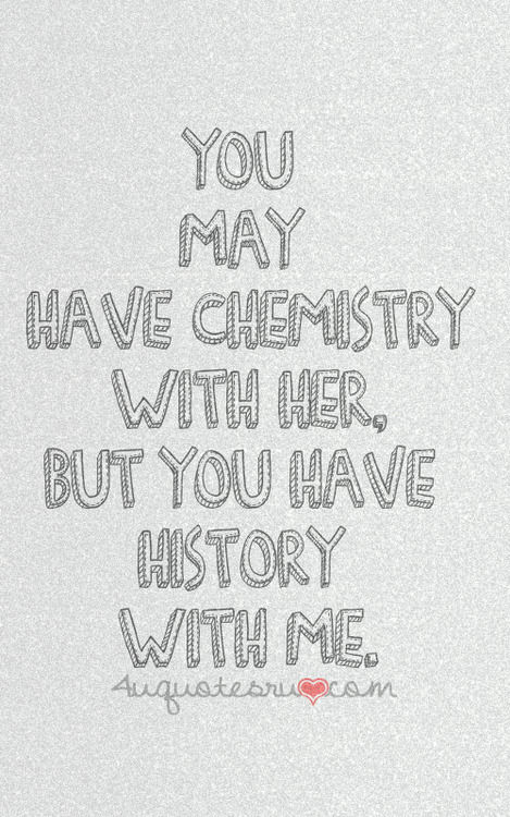 You May Have Chemistry With Her But You Have History With Me