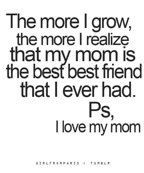I Love My Mom The More I Growthe More I Realize That My Mom Is The Best Best Friend That I Ever Had Psi Love My Mom