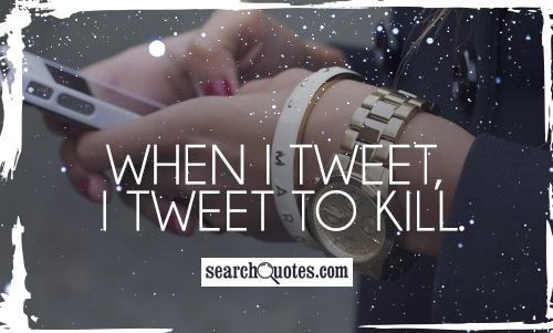 When I Tweet I Tweet To Kill