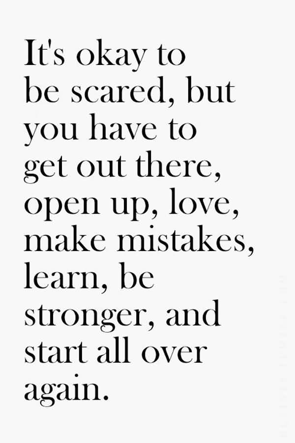 Its Okay To Be Scared But You Have To Get Out There Open Up