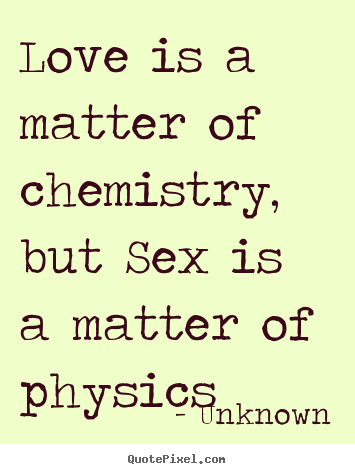 Quotes About Love Love Is A Matter Of Chemistry But Is A Matter