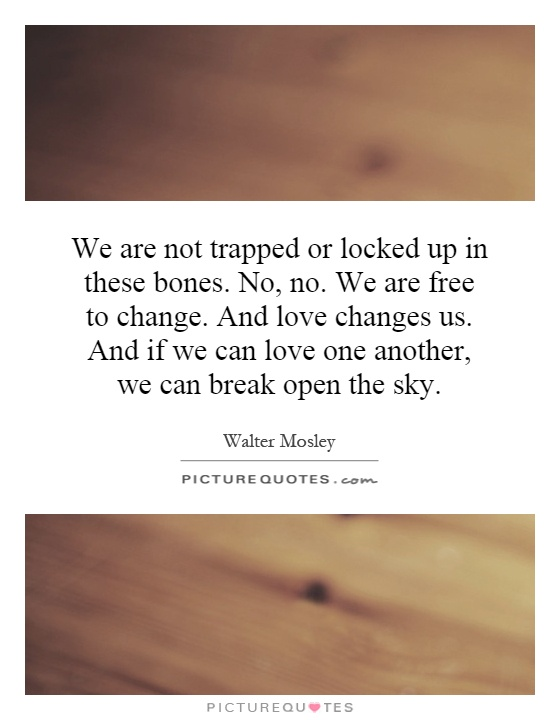 We Are Not Trapped Or Locked Up In These Bones No No We Are Free To Change And Love Changes Us And If We Can Love One Another We Can Break Open