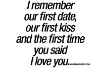 I Remember Our First Date Our First Kiss And The First Time You Said I Love You Remember Thefirsts Love Quotes