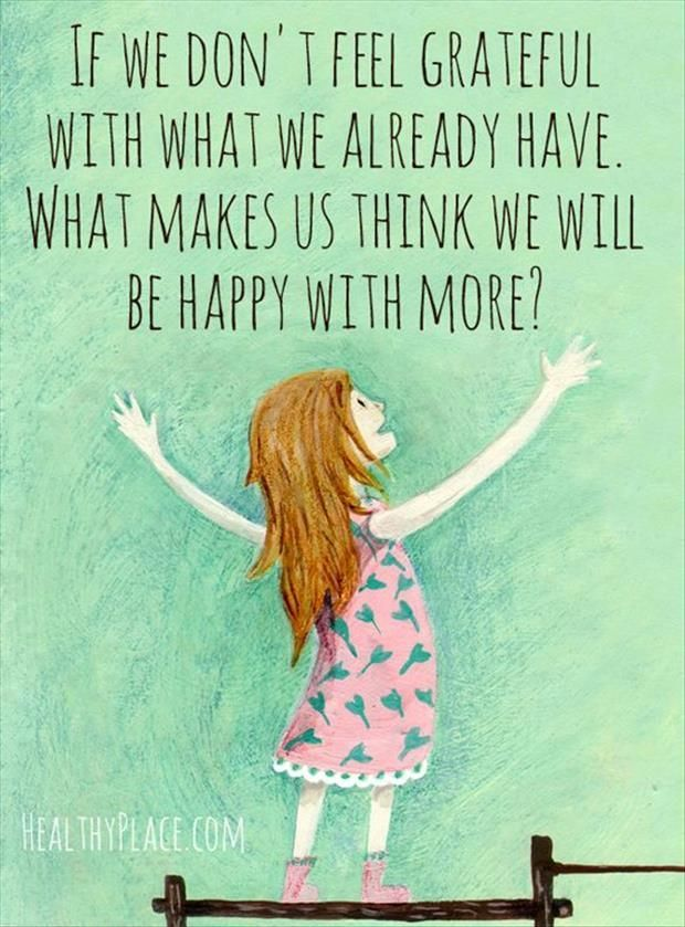 If We Dont Feel Grateful With What We Already Have What Makes Us Think We Will Be Happy With More