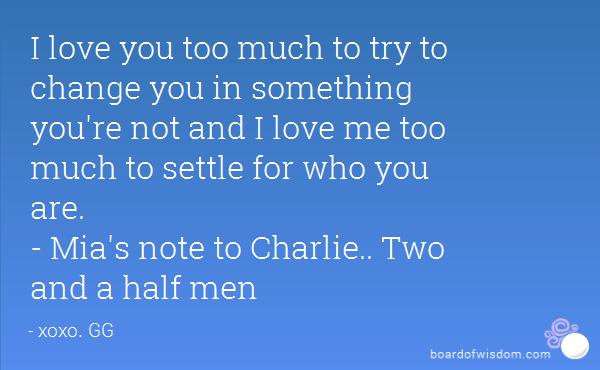 I Love You Too Much To Try To Change You In Something Youre Not And I Love Me Too Much To Settle For Who You Are S Note To Charlie