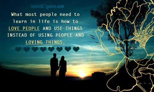What Most People Need To Learn In Life Is How To Love People And Use Things