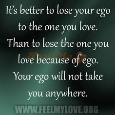 Its Better To Lose Your Ego To The One You Love Than To Lose The One You Love Because Of Ego Your Ego Will Not Take You Anywhere