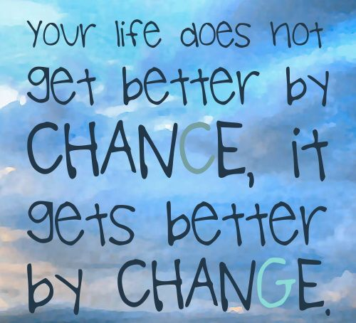 Your Life Does Not Get Better By Chance It Gets Better By Change This Is So True
