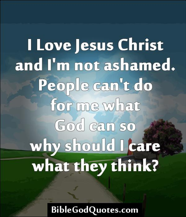 I Love Jesus Christ And Im Not Ashamed People Cant Do For Me What God Can So Why Should I Care What They Think