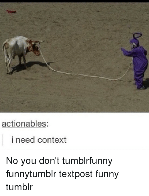 Funny Memes And Tumblr Actionables I Need Context No You Don