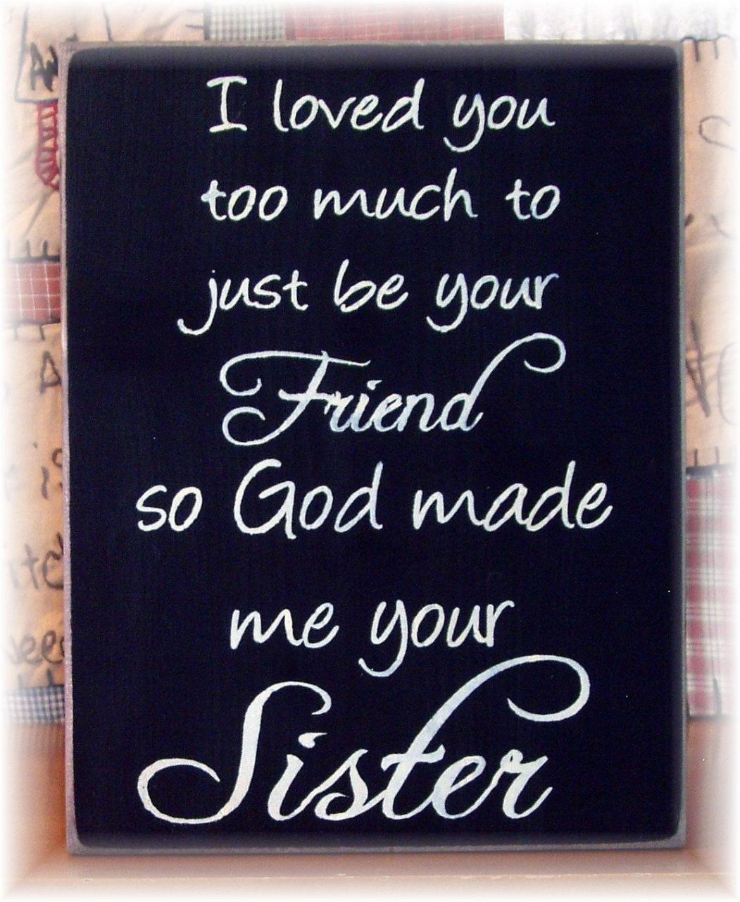 I Loved You Too Much To Just Be Your Friend So God Made Me Your Sister Wood Sign Kendallrenae I Love You